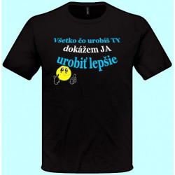 Tričká s potlačou - Všetko čo urobíš ty dokážem ja urobiť lepšie (pánske tričko)