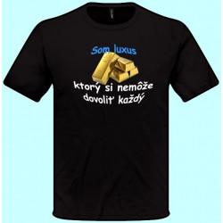 Tričko - Som luxus, ktorý si nemôže dovoliť každý