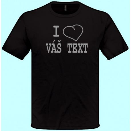 Tričká s potlačou - I love Váš text (pánske tričko)