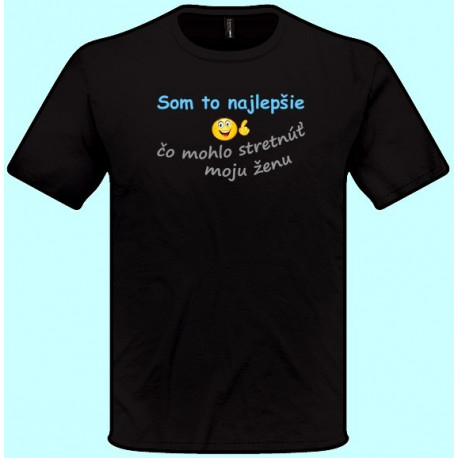 Tričká s potlačou - Som to najlepšie čo mohlo stretnúť moju ženu (pánske tričko)