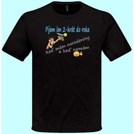 Tričká s potlačou - Pijem len 2 krát do roka Keď mám narodeniny a keď nemám (pánske tričko)
