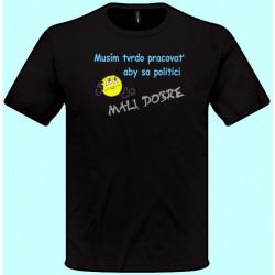 Tričká s potlačou - Musím tvrdo pracovať aby sa politici mali dobre (pánske tričko)