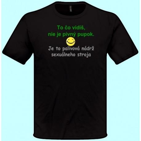 Tričká s potlačou - To čo vidíš nie je pivný pupok Je to palivová nádrž sexuálneho stroja (pánske tričko)