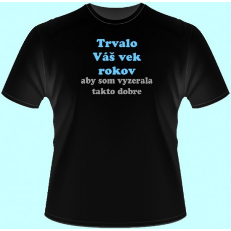 Tričká s potlačou - Trvalo Váš vek rokov aby som vyzerala takto dobre (dámske tričko)