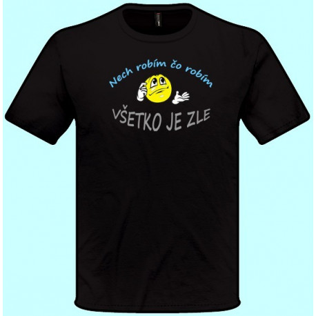 Tričká s potlačou - Nech robím čo robím všetko je zle (pánske tričko)
