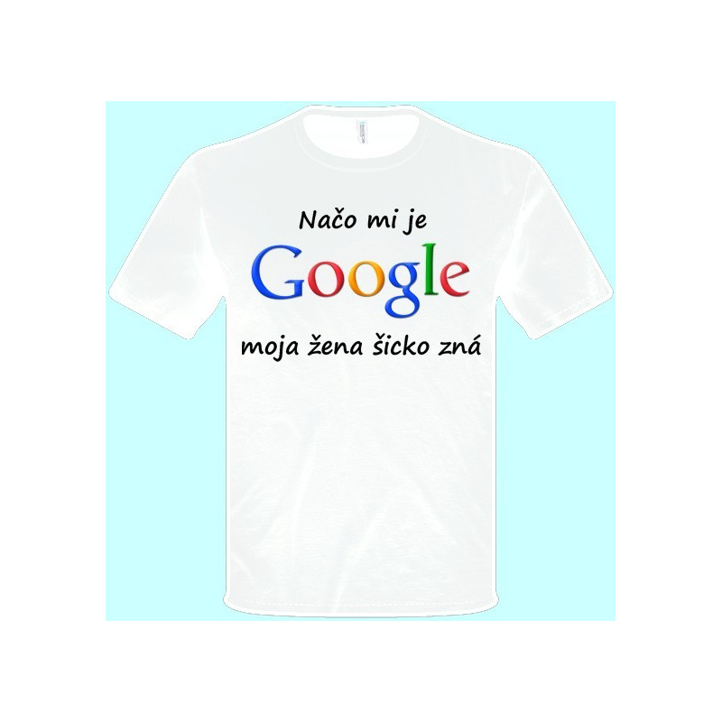 8b008a5a07f4 Tričká s potlačou - Načo mi je google moja žena šicko zná (pánske tričko)  ...